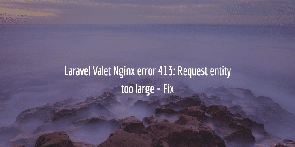 Laravel Valet Nginx error 413: Request entity too large - Fix