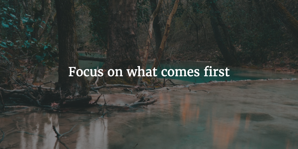 Focus on what comes first